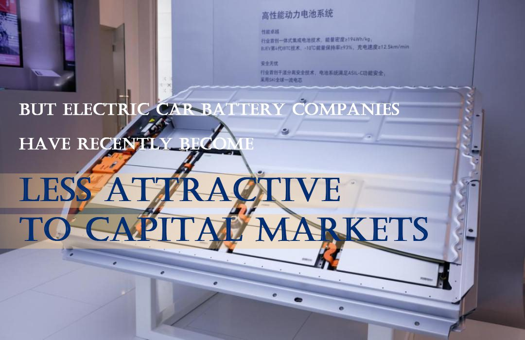 But electric car battery companies have recently become less attractive to capital markets