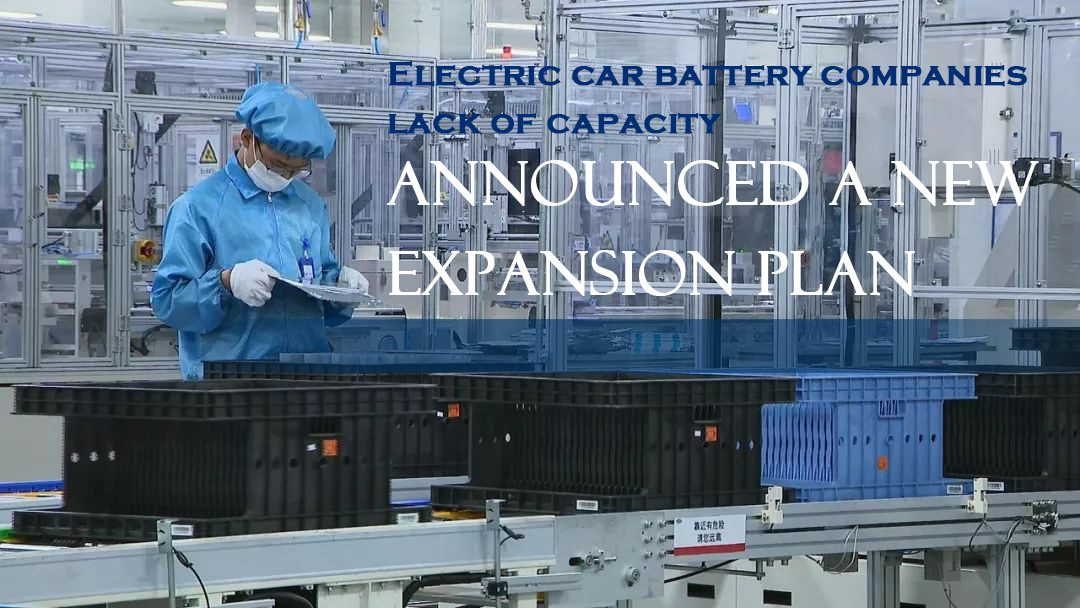Electric car battery companies lack of capacity, announced a new expansion plan