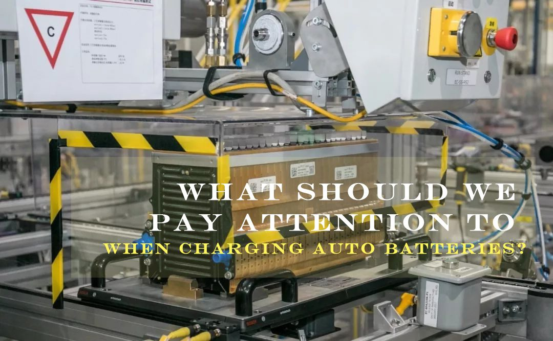What should we pay attention to when charging auto batteries